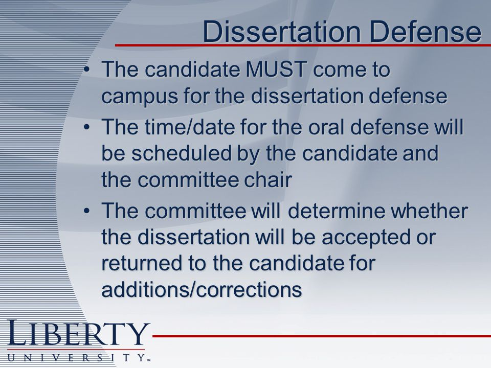 Dissertation Defense The candidate MUST come to campus for the dissertation defenseThe candidate MUST come to campus for the dissertation defense The time/date for the oral defense will be scheduled by the candidate and the committee chairThe time/date for the oral defense will be scheduled by the candidate and the committee chair The committee will determine whether the dissertation will be accepted or returned to the candidate for additions/correctionsThe committee will determine whether the dissertation will be accepted or returned to the candidate for additions/corrections