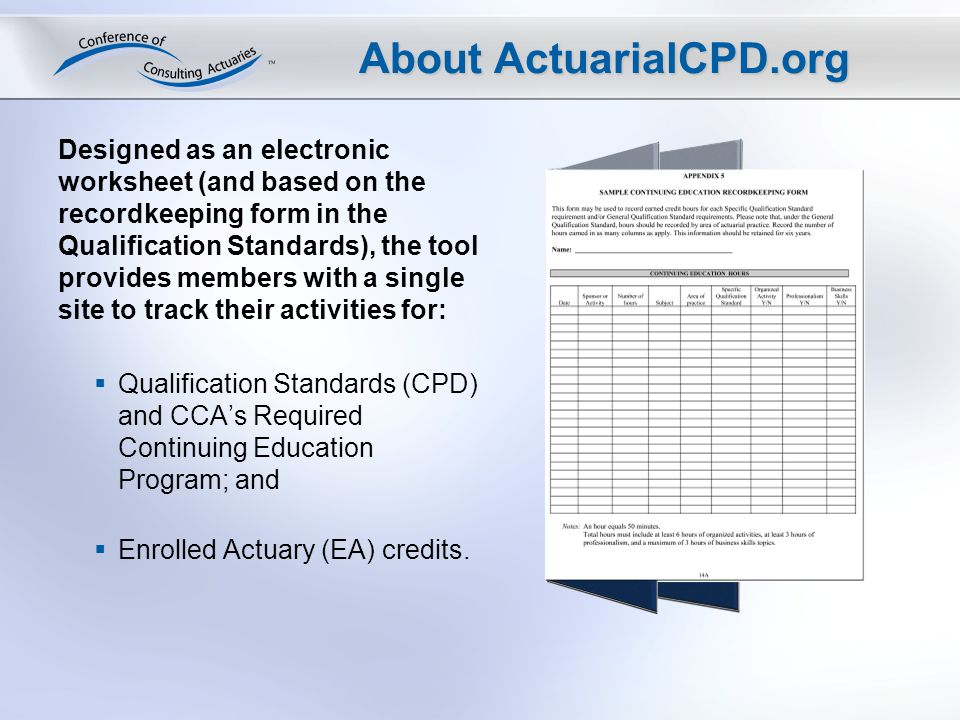 About ActuarialCPD.org Designed as an electronic worksheet (and based on the recordkeeping form in the Qualification Standards), the tool provides members with a single site to track their activities for: Qualification Standards (CPD) and CCAs Required Continuing Education Program; and Enrolled Actuary (EA) credits.