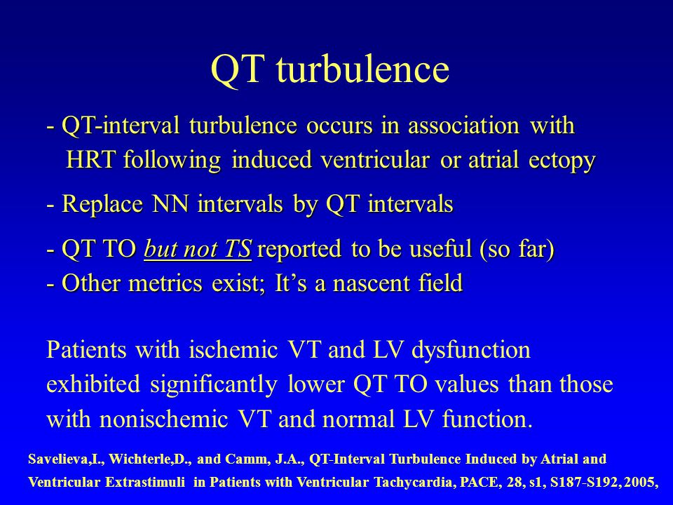 QT turbulence -QT-interval turbulence occurs in association with - QT-interval turbulence occurs in association with HRT following induced ventricular or atrial ectopy HRT following induced ventricular or atrial ectopy Replace NN intervals by QT intervals - Replace NN intervals by QT intervals - QT TO but not TS reported to be useful (so far) - Other metrics exist; Its a nascent field Patients with ischemic VT and LV dysfunction exhibited significantly lower QT TO values than those with nonischemic VT and normal LV function.