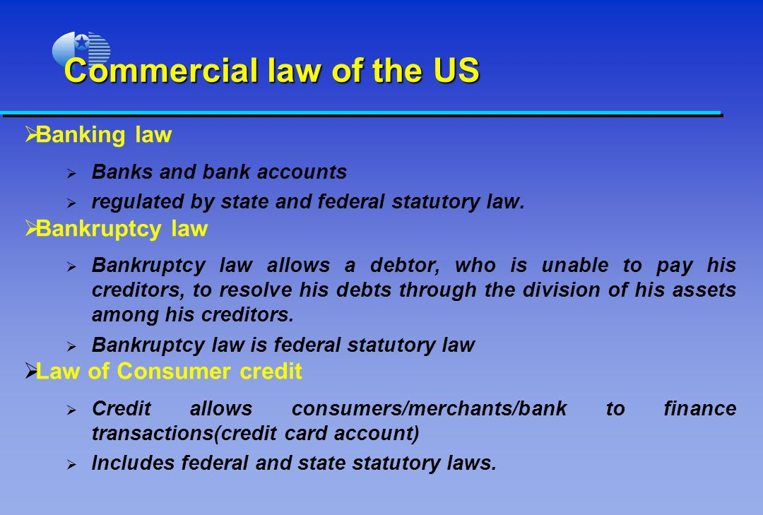Commercial law of the US Banking law Banks and bank accounts regulated by state and federal statutory law.
