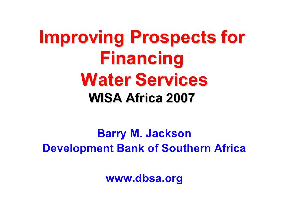 Improving Prospects for Financing Water Services WISA Africa 2007 Barry M. Jackson Development Bank of Southern Africa www.dbsa.org