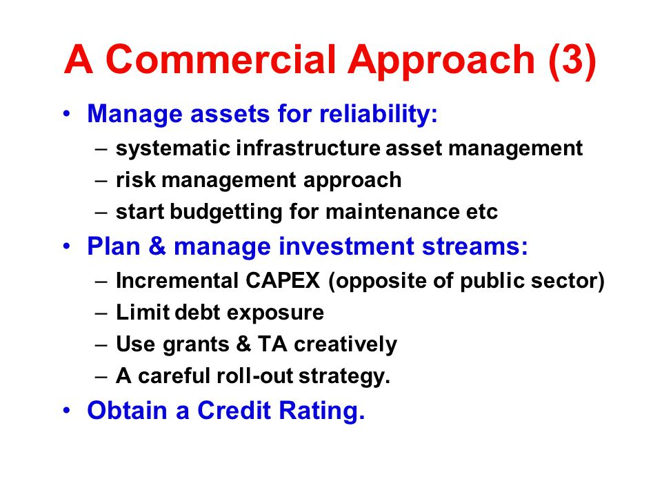 A Commercial Approach (3) Manage assets for reliability: –systematic infrastructure asset management –risk management approach –start budgetting for m