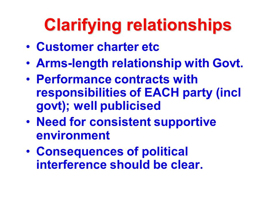 Clarifying relationships Customer charter etc Arms-length relationship with Govt.