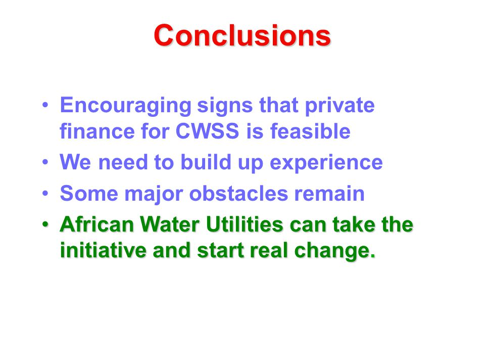 Conclusions Encouraging signs that private finance for CWSS is feasible We need to build up experience Some major obstacles remain African Water Utilities can take the initiative and start real change.African Water Utilities can take the initiative and start real change.