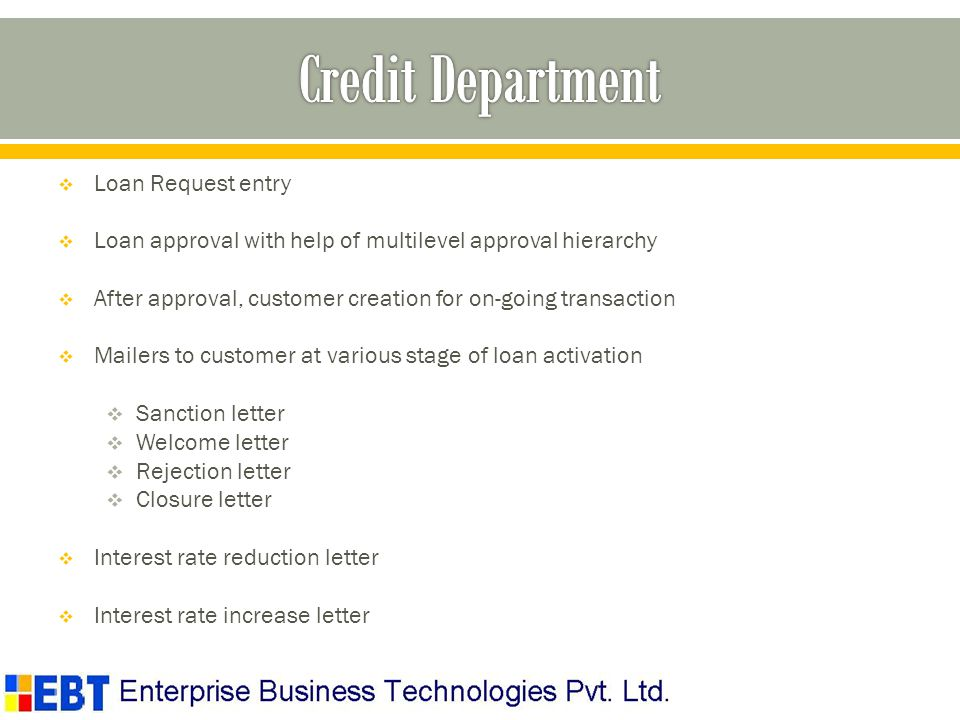Loan Request entry Loan approval with help of multilevel approval hierarchy After approval, customer creation for on-going transaction Mailers to customer at various stage of loan activation Sanction letter Welcome letter Rejection letter Closure letter Interest rate reduction letter Interest rate increase letter