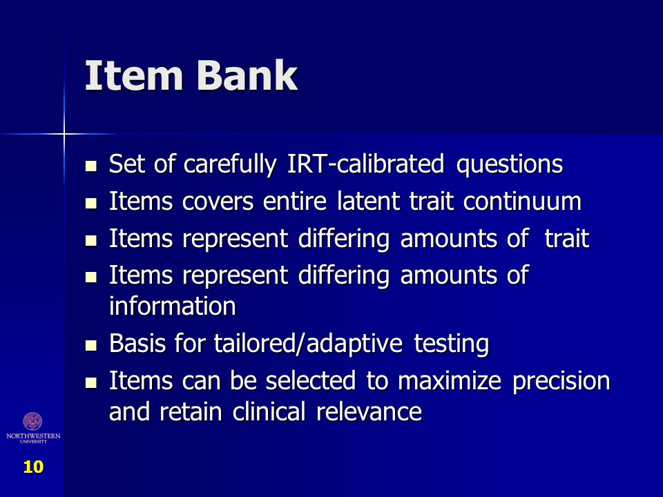 10 Item Bank Set of carefully IRT-calibrated questions Set of carefully IRT-calibrated questions Items covers entire latent trait continuum Items cove
