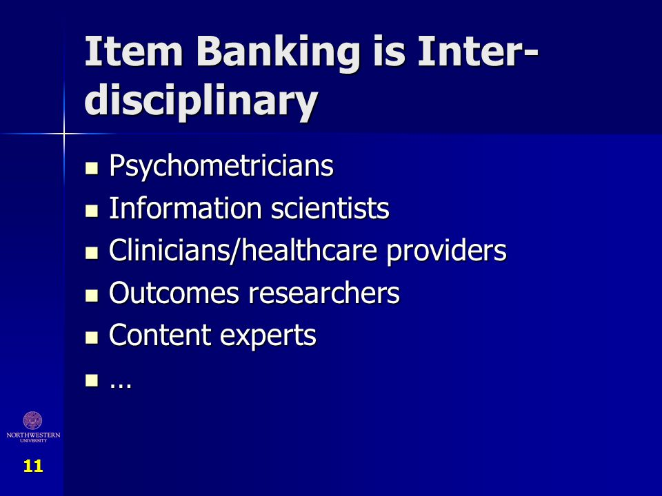 11 Item Banking is Inter- disciplinary Psychometricians Psychometricians Information scientists Information scientists Clinicians/healthcare providers