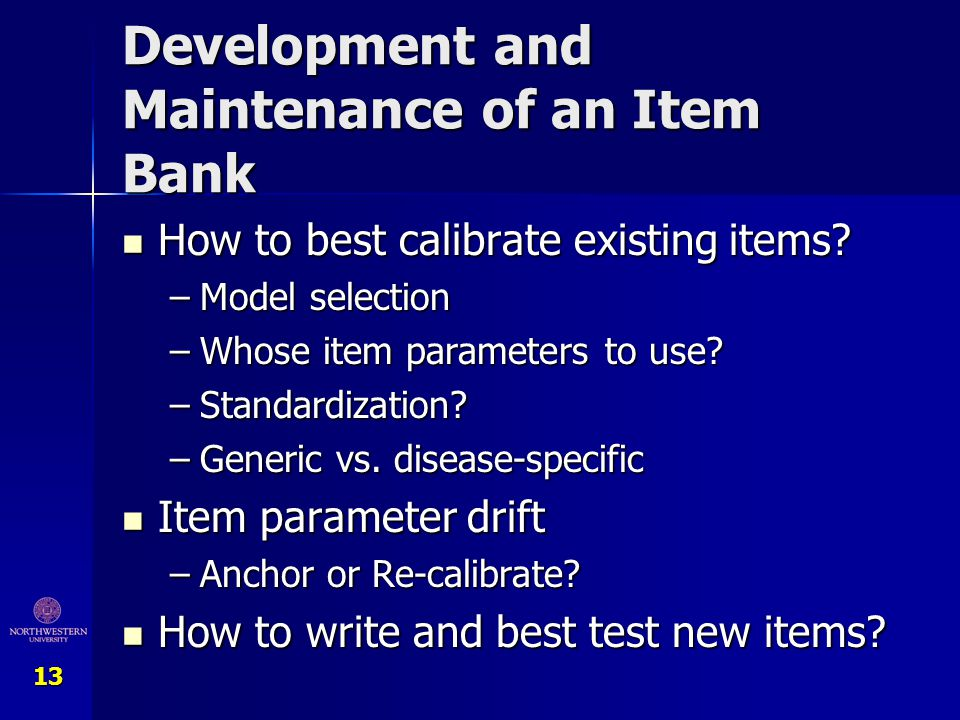 13 Development and Maintenance of an Item Bank How to best calibrate existing items? How to best calibrate existing items? –Model selection –Whose ite