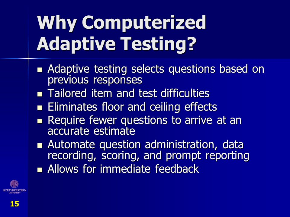 15 Why Computerized Adaptive Testing? Adaptive testing selects questions based on previous responses Adaptive testing selects questions based on previ