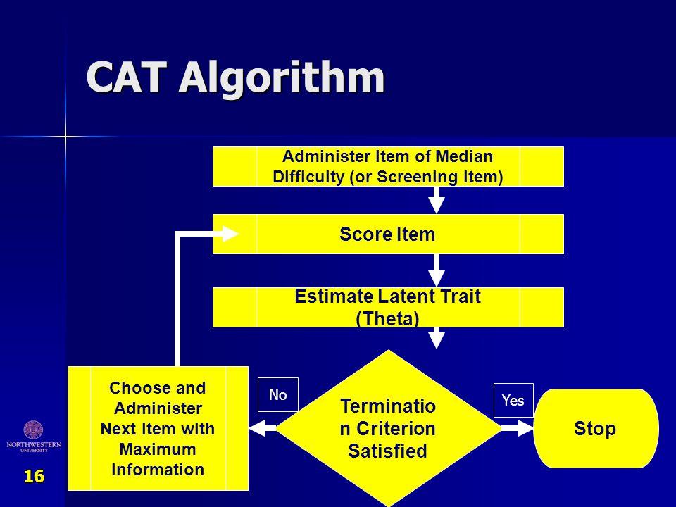 16 CAT Algorithm Administer Item of Median Difficulty (or Screening Item) Score Item Estimate Latent Trait (Theta) Terminatio n Criterion Satisfied St