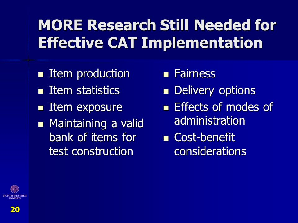 20 MORE Research Still Needed for Effective CAT Implementation Item production Item production Item statistics Item statistics Item exposure Item expo