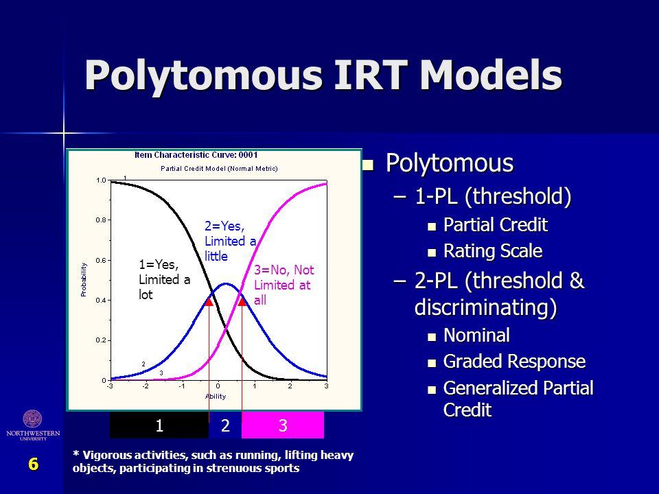 6 Polytomous IRT Models Polytomous Polytomous –1-PL (threshold) Partial Credit Rating Scale –2-PL (threshold & discriminating) Nominal Graded Response