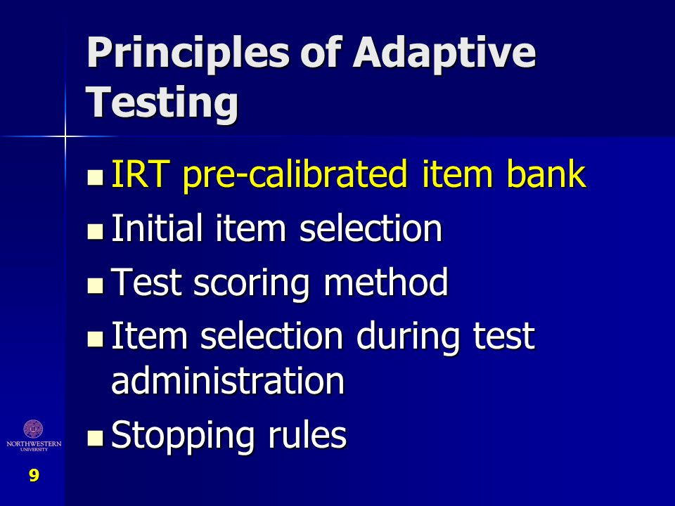 10 Item Bank Set of carefully IRT-calibrated questions Set of carefully IRT-calibrated questions Items covers entire latent trait continuum Items covers entire latent trait continuum Items represent differing amounts of trait Items represent differing amounts of trait Items represent differing amounts of information Items represent differing amounts of information Basis for tailored/adaptive testing Basis for tailored/adaptive testing Items can be selected to maximize precision and retain clinical relevance Items can be selected to maximize precision and retain clinical relevance