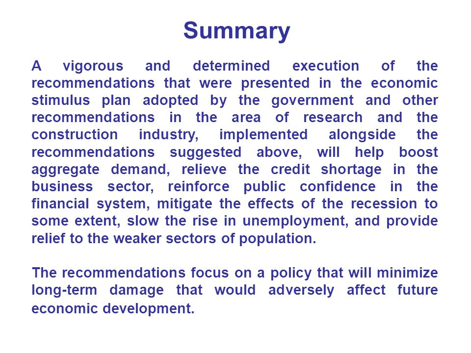 Summary A vigorous and determined execution of the recommendations that were presented in the economic stimulus plan adopted by the government and other recommendations in the area of research and the construction industry, implemented alongside the recommendations suggested above, will help boost aggregate demand, relieve the credit shortage in the business sector, reinforce public confidence in the financial system, mitigate the effects of the recession to some extent, slow the rise in unemployment, and provide relief to the weaker sectors of population.