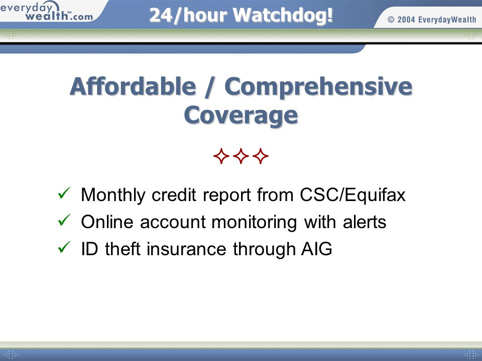 24/hour Watchdog! Affordable / Comprehensive Coverage Monthly credit report from CSC/Equifax Online account monitoring with alerts ID theft insurance