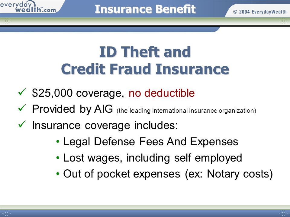 Insurance Benefit ID Theft and Credit Fraud Insurance $25,000 coverage, no deductible Provided by AIG (the leading international insurance organizatio