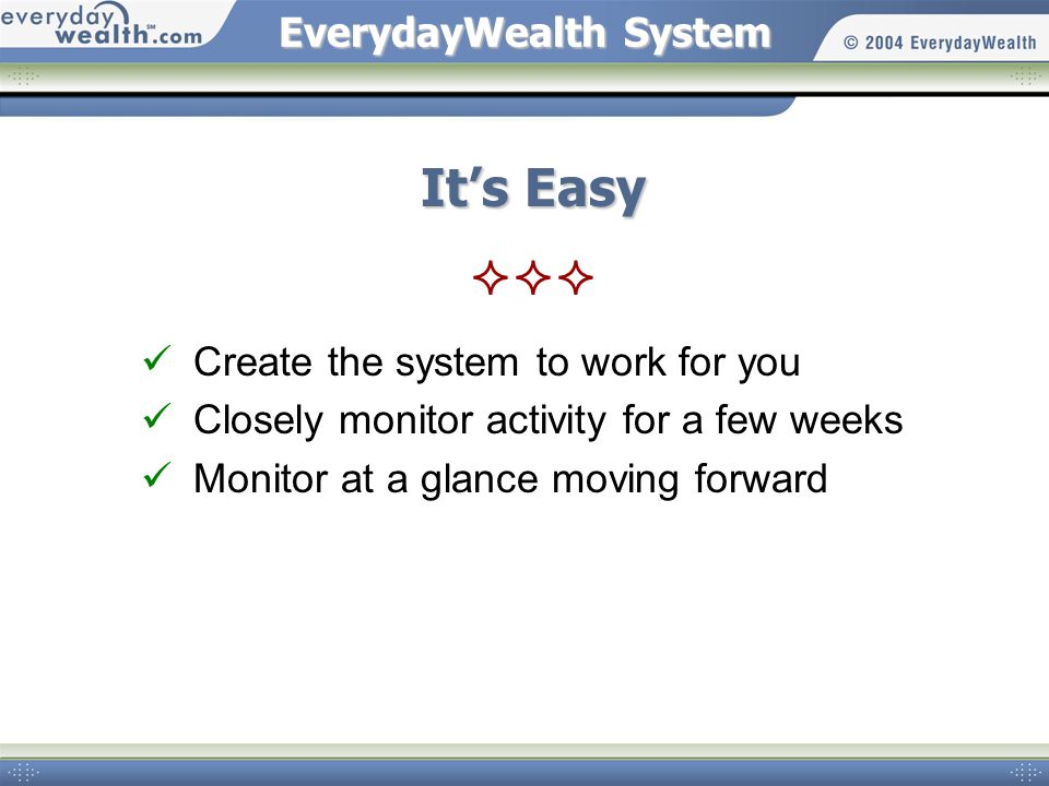 EverydayWealthSystem EverydayWealth System Its Easy Create the system to work for you Closely monitor activity for a few weeks Monitor at a glance moving forward