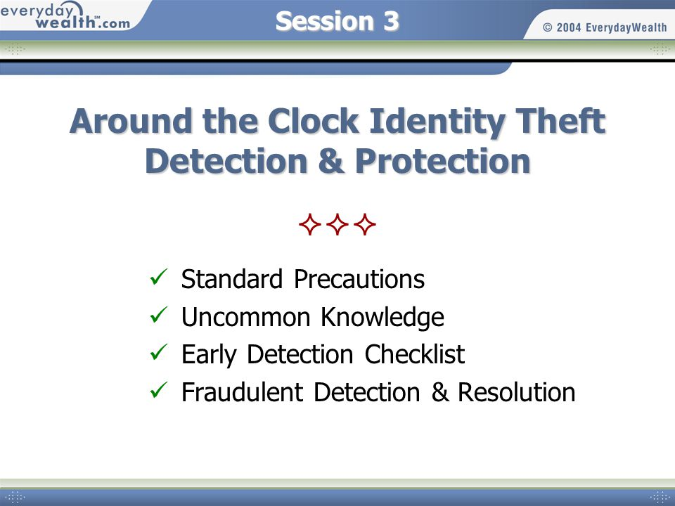 Session 3 Around the Clock Identity Theft Detection & Protection Standard Precautions Uncommon Knowledge Early Detection Checklist Fraudulent Detection & Resolution
