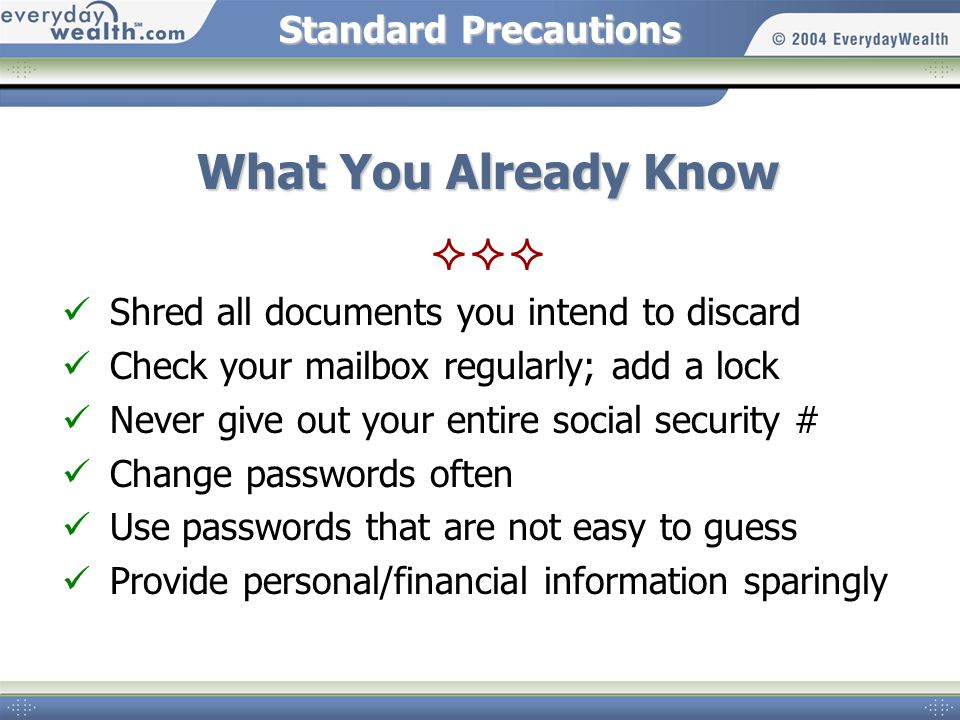 Standard Precautions What You Already Know Shred all documents you intend to discard Check your mailbox regularly; add a lock Never give out your entire social security # Change passwords often Use passwords that are not easy to guess Provide personal/financial information sparingly