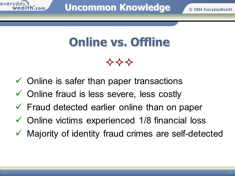 Uncommon Knowledge Online vs. Offline Online is safer than paper transactions Online fraud is less severe, less costly Fraud detected earlier online t