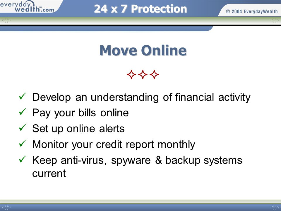 24 x 7 Protection Move Online Develop an understanding of financial activity Pay your bills online Set up online alerts Monitor your credit report monthly Keep anti-virus, spyware & backup systems current