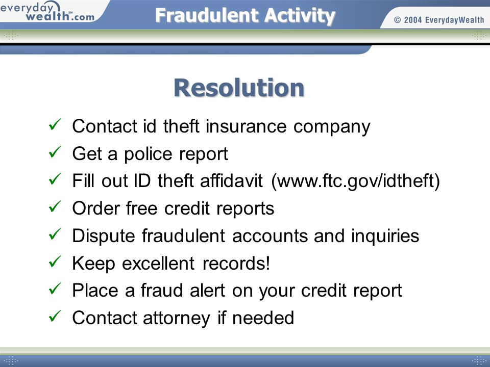 Fraudulent Activity Resolution Contact id theft insurance company Get a police report Fill out ID theft affidavit (www.ftc.gov/idtheft) Order free credit reports Dispute fraudulent accounts and inquiries Keep excellent records.