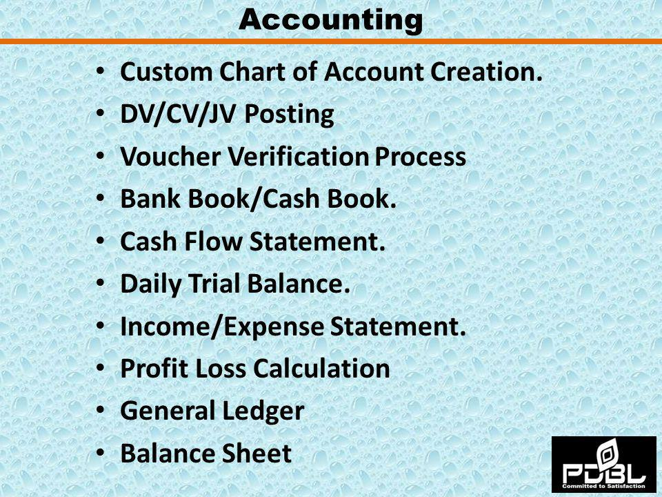 Custom Chart of Account Creation. DV/CV/JV Posting Voucher Verification Process Bank Book/Cash Book. Cash Flow Statement. Daily Trial Balance. Income/