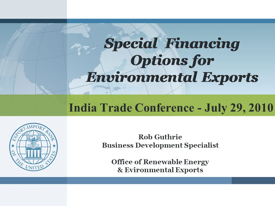India Trade Conference - July 29, 2010 Special Financing Options for Environmental Exports Rob Guthrie Business Development Specialist Office of Renewable Energy & Evironmental Exports