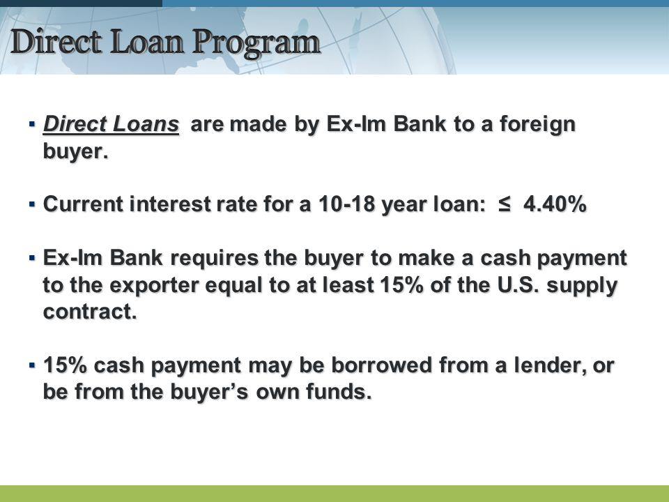 Direct Loan Program Direct Loans are made by Ex-Im Bank to a foreign buyer.Direct Loans are made by Ex-Im Bank to a foreign buyer.