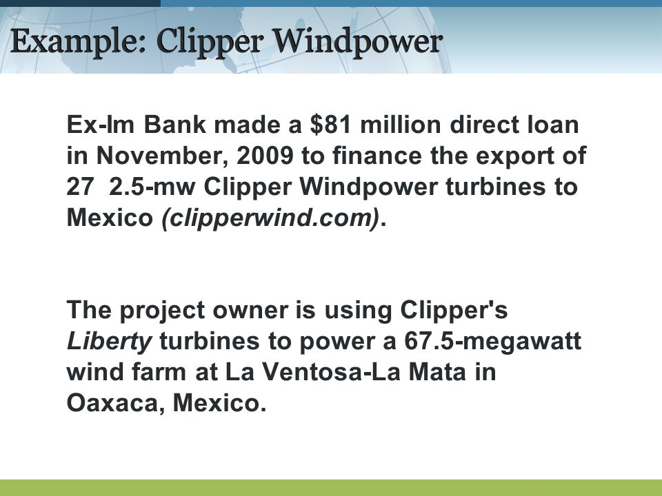 Example: Clipper Windpower Ex-Im Bank made a $81 million direct loan in November, 2009 to finance the export of 27 2.5-mw Clipper Windpower turbines to Mexico (clipperwind.com).