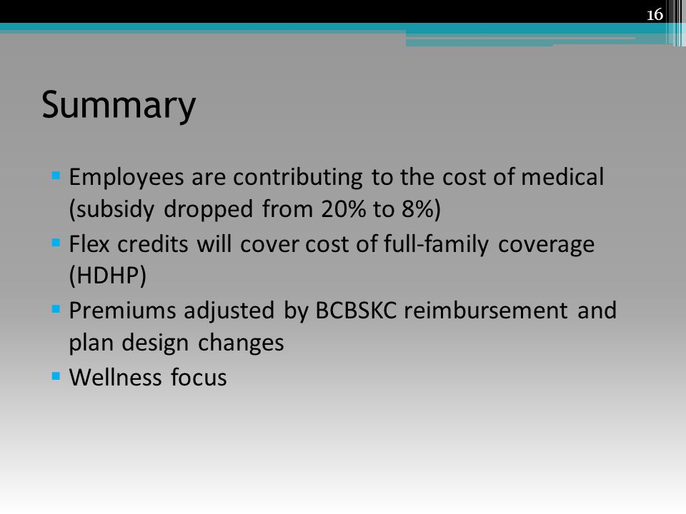 Summary Employees are contributing to the cost of medical (subsidy dropped from 20% to 8%) Flex credits will cover cost of full-family coverage (HDHP) Premiums adjusted by BCBSKC reimbursement and plan design changes Wellness focus 16