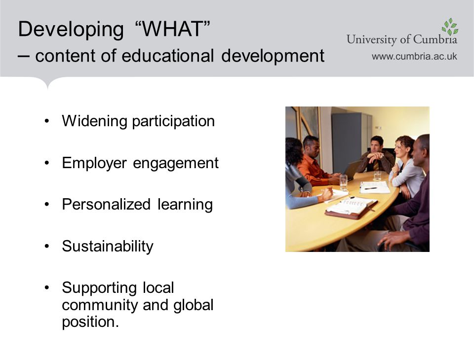 Developing WHAT – content of educational development Widening participation Employer engagement Personalized learning Sustainability Supporting local community and global position.