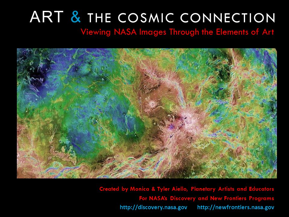 ART & THE COSMIC CONNECTION Viewing NASA Images Through the Elements of Art Created by Monica & Tyler Aiello, Planetary Artists and Educators For NASAs Discovery and New Frontiers Programs http://discovery.nasa.gov http://newfrontiers.nasa.gov