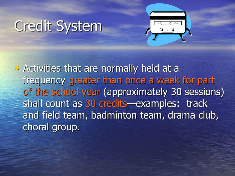 Credit System Activities that are normally held at a frequency greater than once a week for part of the school year (approximately 30 sessions) shall count as 30 creditsexamples: track and field team, badminton team, drama club, choral group.