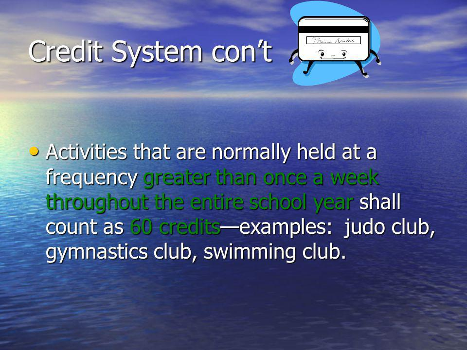 Credit System cont Activities that are normally held at a frequency greater than once a week throughout the entire school year shall count as 60 creditsexamples: judo club, gymnastics club, swimming club.