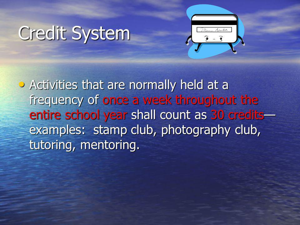 Credit System Activities that are normally held at a frequency of once a week throughout the entire school year shall count as 30 credits examples: stamp club, photography club, tutoring, mentoring.
