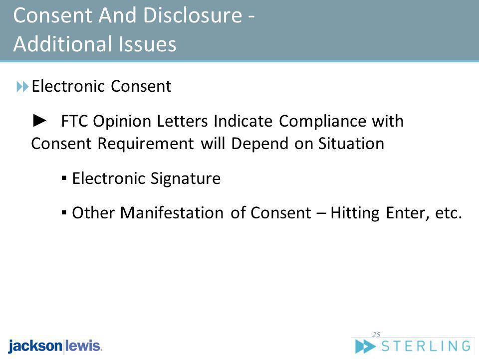 Consent And Disclosure - Additional Issues Electronic Consent FTC Opinion Letters Indicate Compliance with Consent Requirement will Depend on Situatio