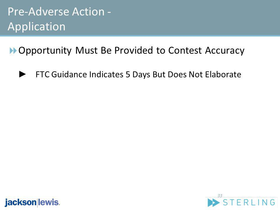 Pre-Adverse Action - Application Opportunity Must Be Provided to Contest Accuracy FTC Guidance Indicates 5 Days But Does Not Elaborate 33