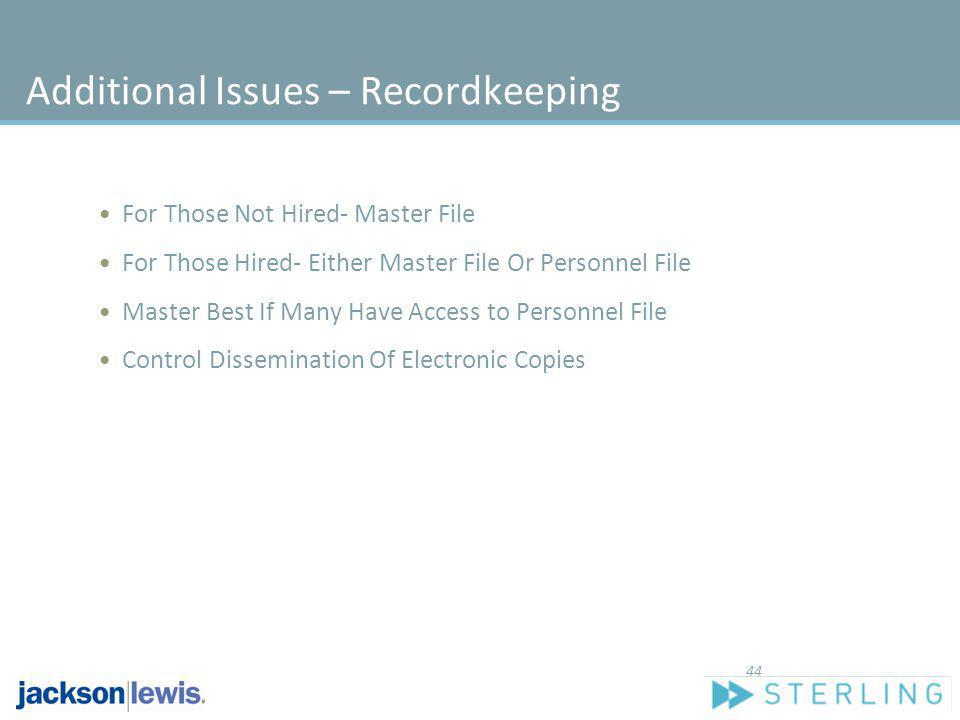 Additional Issues – Recordkeeping For Those Not Hired- Master File For Those Hired- Either Master File Or Personnel File Master Best If Many Have Acce