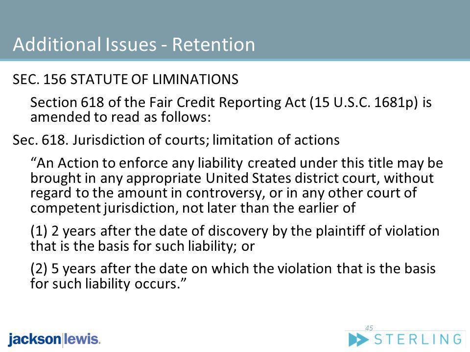Additional Issues - Retention SEC. 156 STATUTE OF LIMINATIONS Section 618 of the Fair Credit Reporting Act (15 U.S.C. 1681p) is amended to read as fol