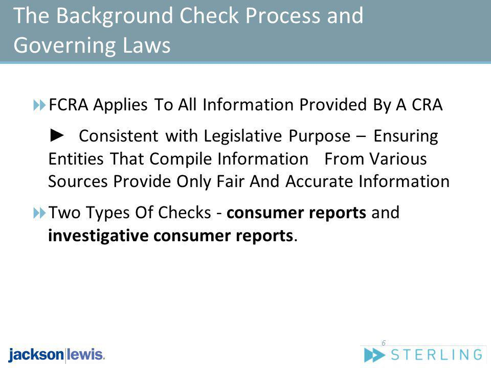 The Background Check Process and Governing Laws FCRA Applies To All Information Provided By A CRA Consistent with Legislative Purpose – Ensuring Entit