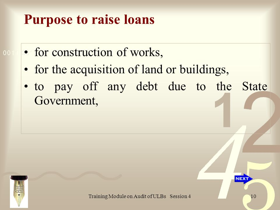 Training Module on Audit of ULBs Session 410 Purpose to raise loans for construction of works, for the acquisition of land or buildings, to pay off any debt due to the State Government,