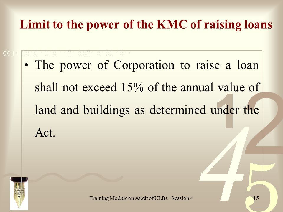 Training Module on Audit of ULBs Session 415 Limit to the power of the KMC of raising loans The power of Corporation to raise a loan shall not exceed 15% of the annual value of land and buildings as determined under the Act.
