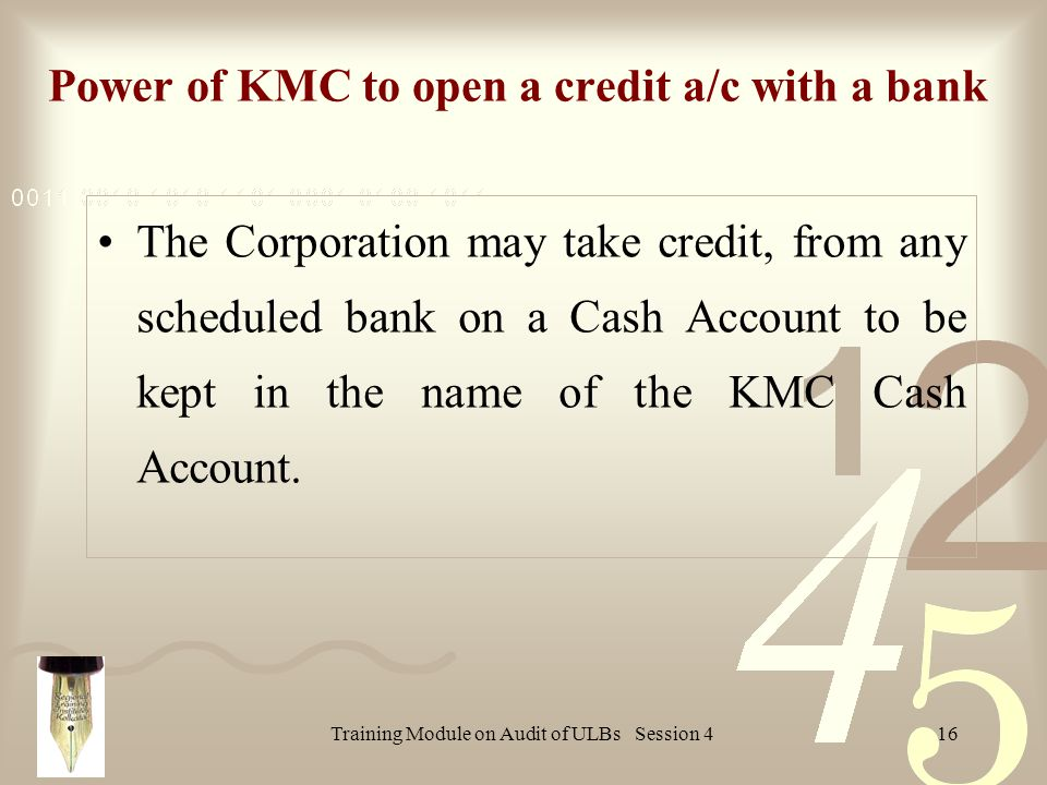 Training Module on Audit of ULBs Session 416 Power of KMC to open a credit a/c with a bank The Corporation may take credit, from any scheduled bank on a Cash Account to be kept in the name of the KMC Cash Account.