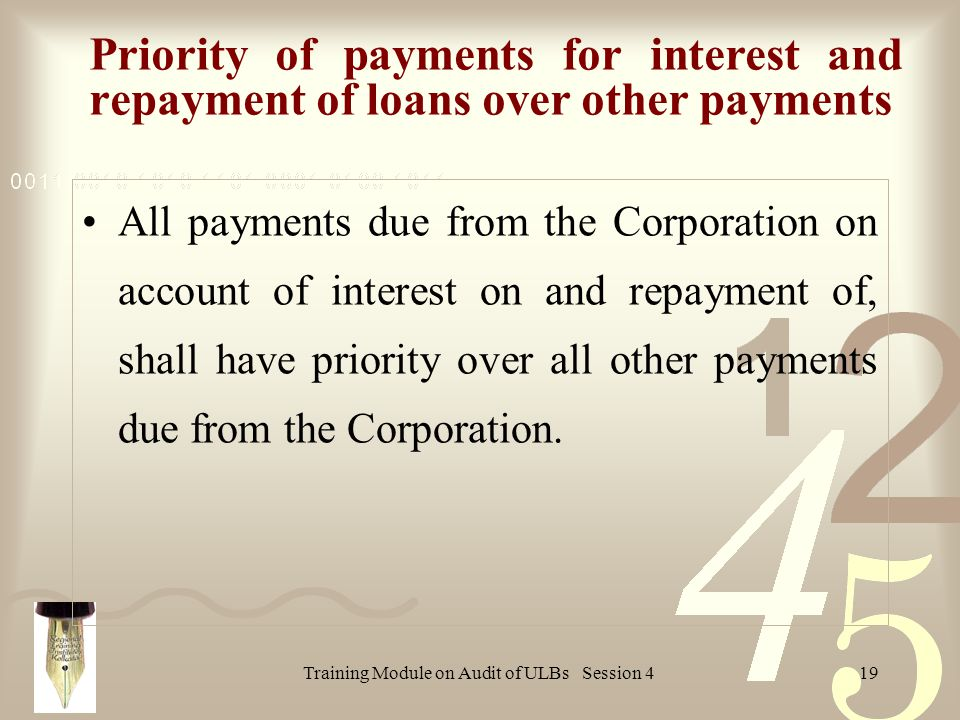 Training Module on Audit of ULBs Session 419 Priority of payments for interest and repayment of loans over other payments All payments due from the Corporation on account of interest on and repayment of, shall have priority over all other payments due from the Corporation.