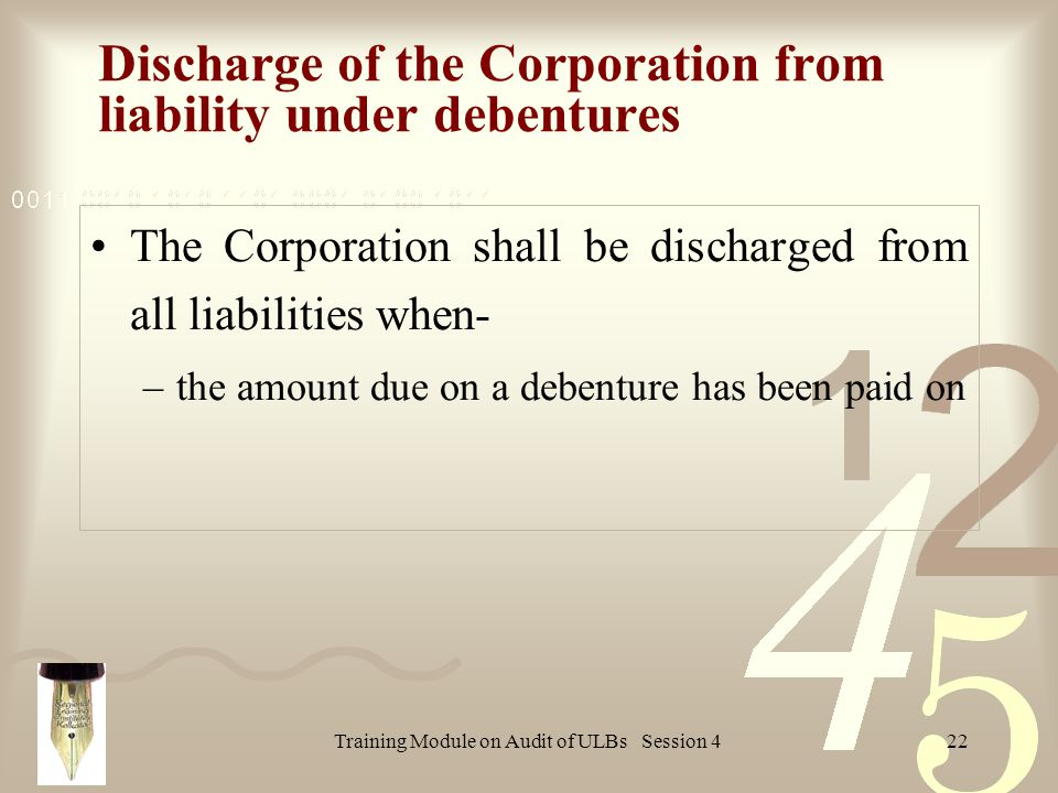 Training Module on Audit of ULBs Session 422 Discharge of the Corporation from liability under debentures The Corporation shall be discharged from all liabilities when- –the amount due on a debenture has been paid on