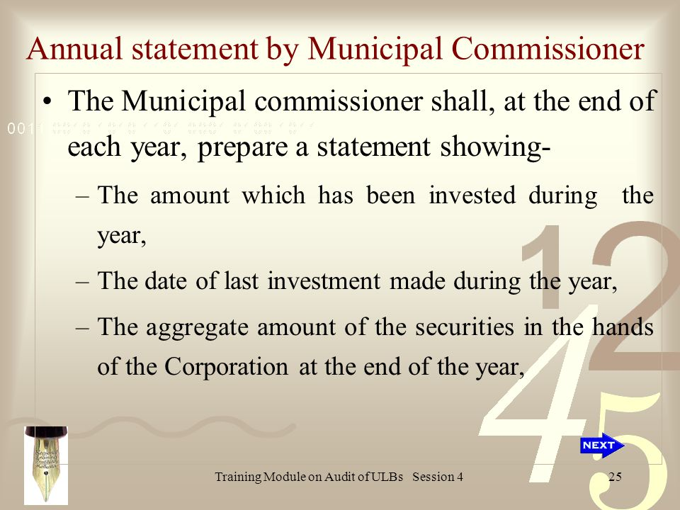 Training Module on Audit of ULBs Session 425 Annual statement by Municipal Commissioner The Municipal commissioner shall, at the end of each year, prepare a statement showing- –The amount which has been invested during the year, –The date of last investment made during the year, –The aggregate amount of the securities in the hands of the Corporation at the end of the year,