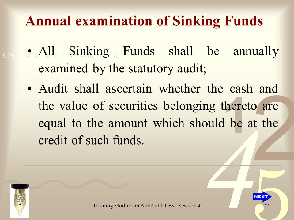 Training Module on Audit of ULBs Session 427 Annual examination of Sinking Funds All Sinking Funds shall be annually examined by the statutory audit; Audit shall ascertain whether the cash and the value of securities belonging thereto are equal to the amount which should be at the credit of such funds.