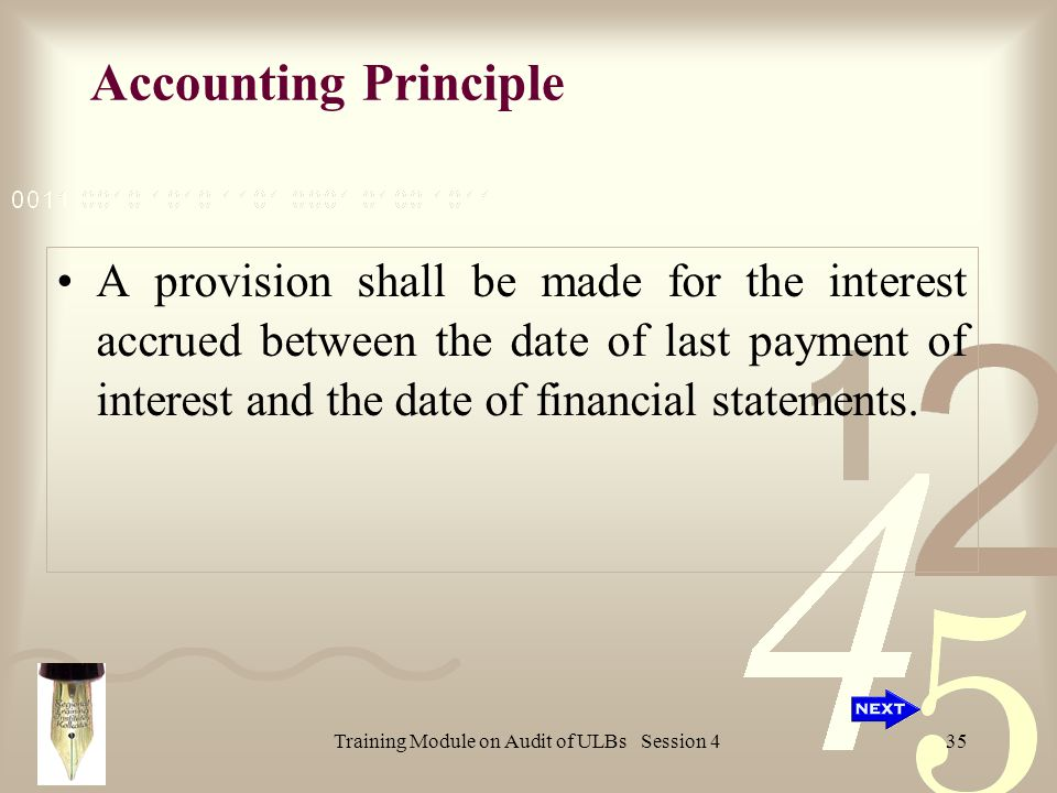 Training Module on Audit of ULBs Session 435 Accounting Principle A provision shall be made for the interest accrued between the date of last payment of interest and the date of financial statements.