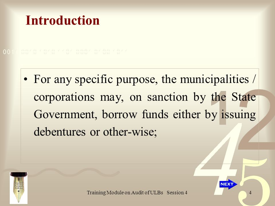 Training Module on Audit of ULBs Session 44 Introduction For any specific purpose, the municipalities / corporations may, on sanction by the State Government, borrow funds either by issuing debentures or other-wise;